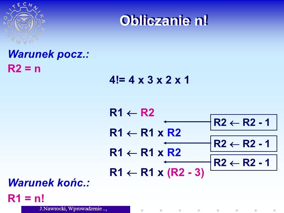 J.Nawrocki, Wprowadzenie.., Wykład 2 Obliczanie n! Warunek pocz.: R2 = n Warunek końc.: R1 = n! 4!= 4 x 3 x 2 x 1 R1 R2 R1 R1 x R2 R1 R1 x (R2 - 3) R2