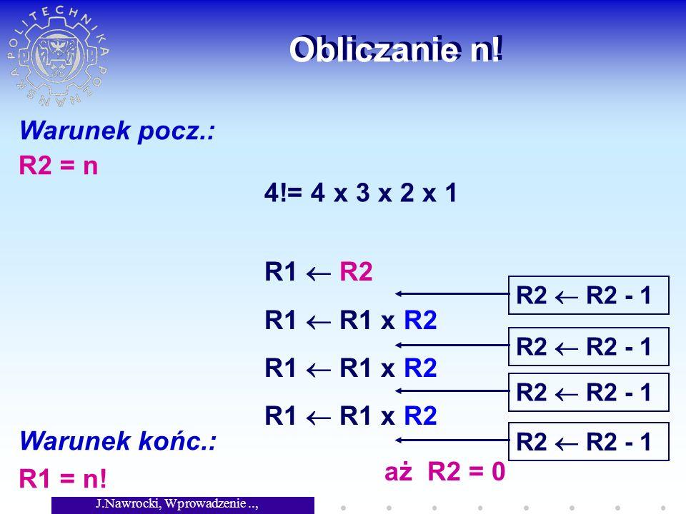 J.Nawrocki, Wprowadzenie.., Wykład 2 Obliczanie n! Warunek pocz.: R2 = n Warunek końc.: R1 = n! 4!= 4 x 3 x 2 x 1 R1 R2 R1 R1 x R2 R2 R2 - 1 aż R2 = 0