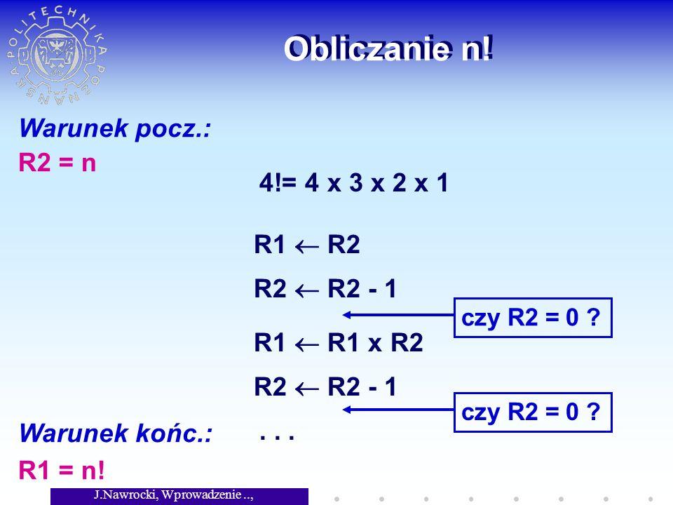 J.Nawrocki, Wprowadzenie.., Wykład 2 Obliczanie n! Warunek pocz.: R2 = n Warunek końc.: R1 = n! 4!= 4 x 3 x 2 x 1 R1 R2 R2 R2 - 1 czy R2 = 0 ? R1 R1 x