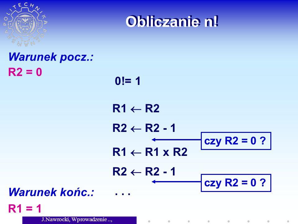 J.Nawrocki, Wprowadzenie.., Wykład 2 Obliczanie n! Warunek pocz.: R2 = 0 Warunek końc.: R1 = 1 0!= 1 R1 R2 R2 R2 - 1 czy R2 = 0 ? R1 R1 x R2 R2 R2 - 1