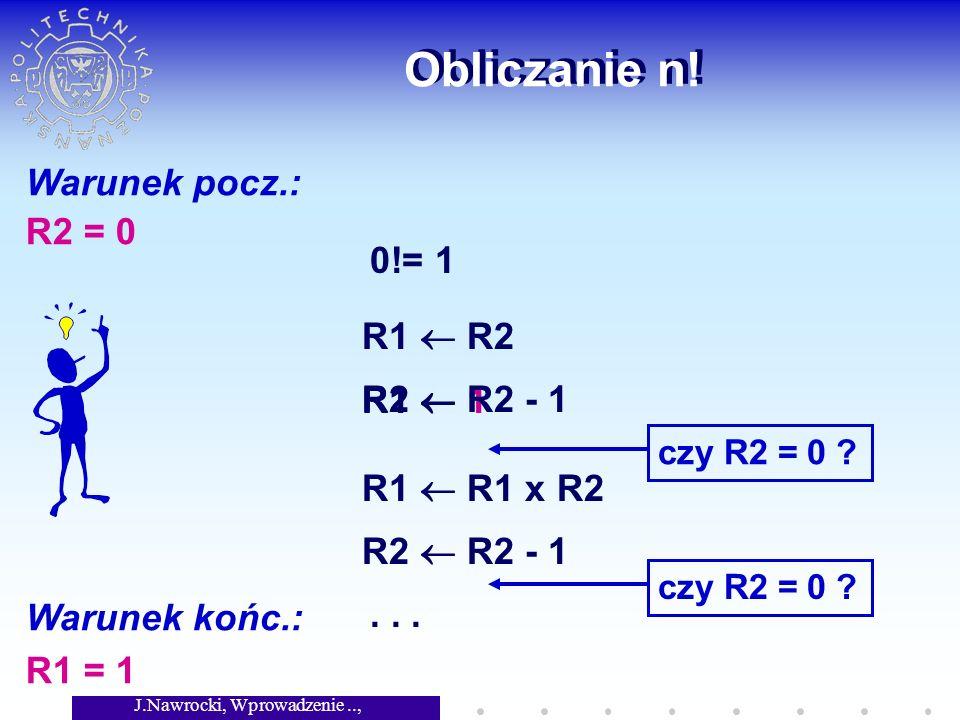J.Nawrocki, Wprowadzenie.., Wykład 2 Obliczanie n! Warunek pocz.: R2 = 0 Warunek końc.: R1 = 1 0!= 1 R1 1 czy R2 = 0 ? R1 R1 x R2 R2 R2 - 1 czy R2 = 0