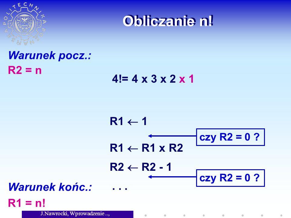 J.Nawrocki, Wprowadzenie.., Wykład 2 Obliczanie n! Warunek pocz.: R2 = n Warunek końc.: R1 = n! 4!= 4 x 3 x 2 x 1 R1 1 czy R2 = 0 ? R1 R1 x R2 R2 R2 -