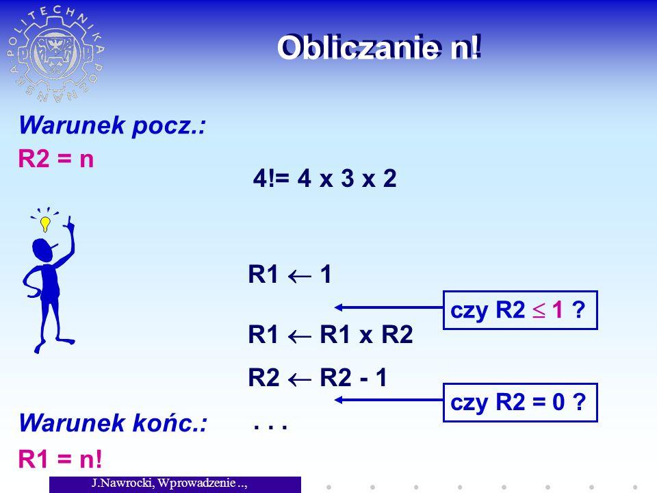 J.Nawrocki, Wprowadzenie.., Wykład 2 Obliczanie n! Warunek pocz.: R2 = n Warunek końc.: R1 = n! 4!= 4 x 3 x 2 R1 1 czy R2 1 ? R1 R1 x R2 R2 R2 - 1 czy