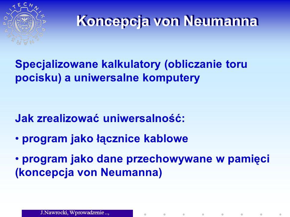 J.Nawrocki, Wprowadzenie.., Wykład 2 Koncepcja von Neumanna Specjalizowane kalkulatory (obliczanie toru pocisku) a uniwersalne komputery Jak zrealizować uniwersalność: program jako łącznice kablowe program jako dane przechowywane w pamięci (koncepcja von Neumanna)