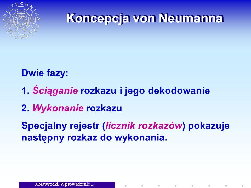 J.Nawrocki, Wprowadzenie.., Wykład 2 Koncepcja von Neumanna Dwie fazy: 1. Ściąganie rozkazu i jego dekodowanie 2. Wykonanie rozkazu Specjalny rejestr
