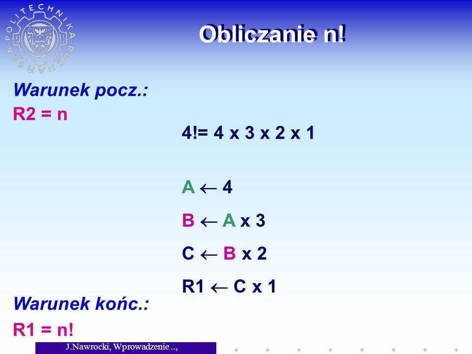 J.Nawrocki, Wprowadzenie.., Wykład 2 Obliczanie n! Warunek pocz.: R2 = n Warunek końc.: R1 = n! 4!= 4 x 3 x 2 x 1 A 4 B A x 3 C B x 2 R1 C x 1