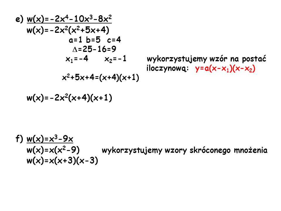 e) w(x)=-2x 4 -10x 3 -8x 2 w(x)=-2x 2 (x 2 +5x+4) a=1 b=5 c=4 =25-16=9 x 1 =-4 x 2 =-1 wykorzystujemy wzór na postać iloczynową: y=a(x-x 1 )(x-x 2 ) x