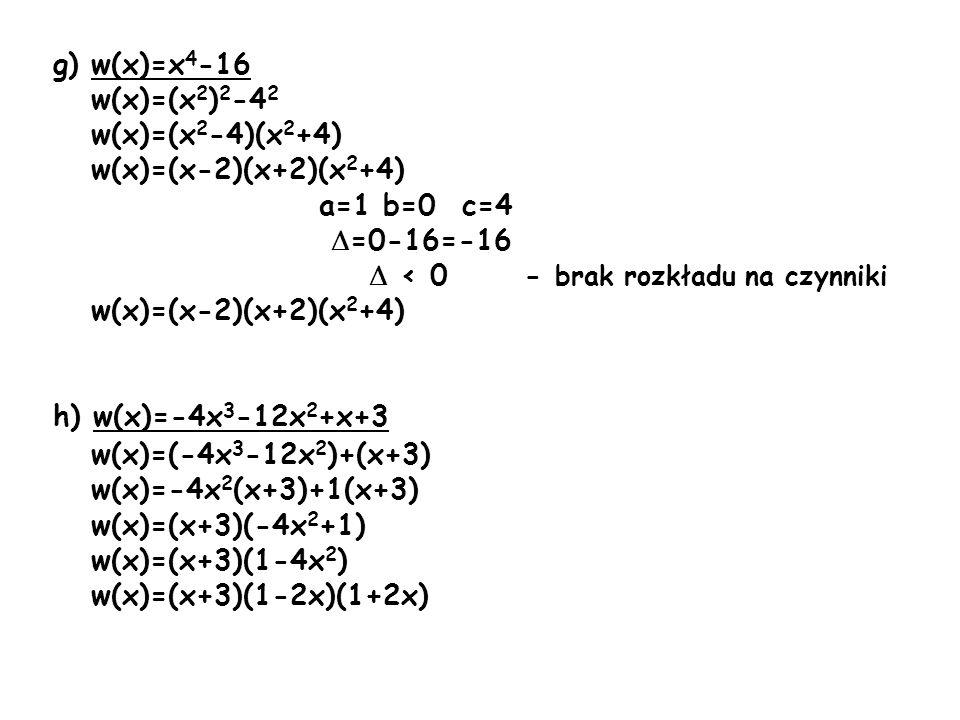 g) w(x)=x 4 -16 w(x)=(x 2 ) 2 -4 2 w(x)=(x 2 -4)(x 2 +4) w(x)=(x-2)(x+2)(x 2 +4) a=1 b=0 c=4 =0-16=-16 < 0 - brak rozkładu na czynniki w(x)=(x-2)(x+2)