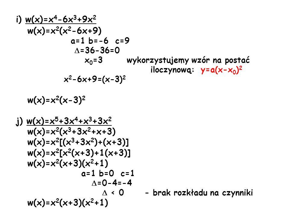 i) w(x)=x 4 -6x 3 +9x 2 w(x)=x 2 (x 2 -6x+9) a=1 b=-6 c=9 =36-36=0 x 0 =3 wykorzystujemy wzór na postać iloczynową: y=a(x-x 0 ) 2 x 2 -6x+9=(x-3) 2 w(