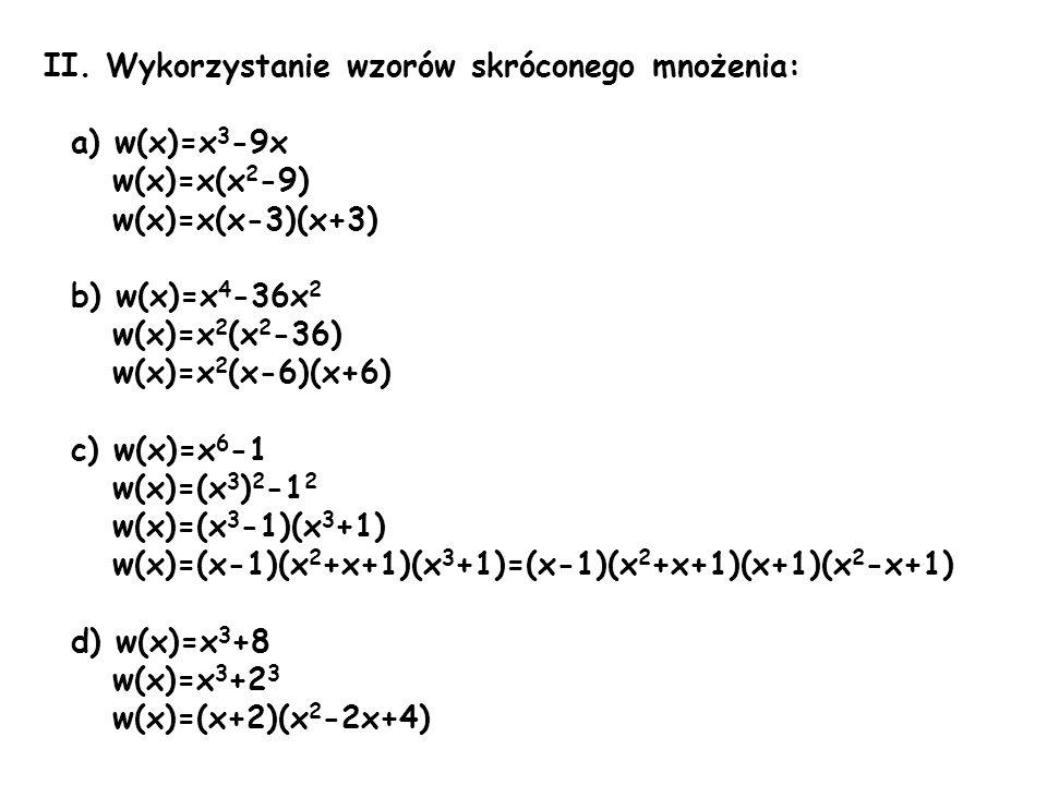 II. Wykorzystanie wzorów skróconego mnożenia: a) w(x)=x 3 -9x w(x)=x(x 2 -9) w(x)=x(x-3)(x+3) b) w(x)=x 4 -36x 2 w(x)=x 2 (x 2 -36) w(x)=x 2 (x-6)(x+6