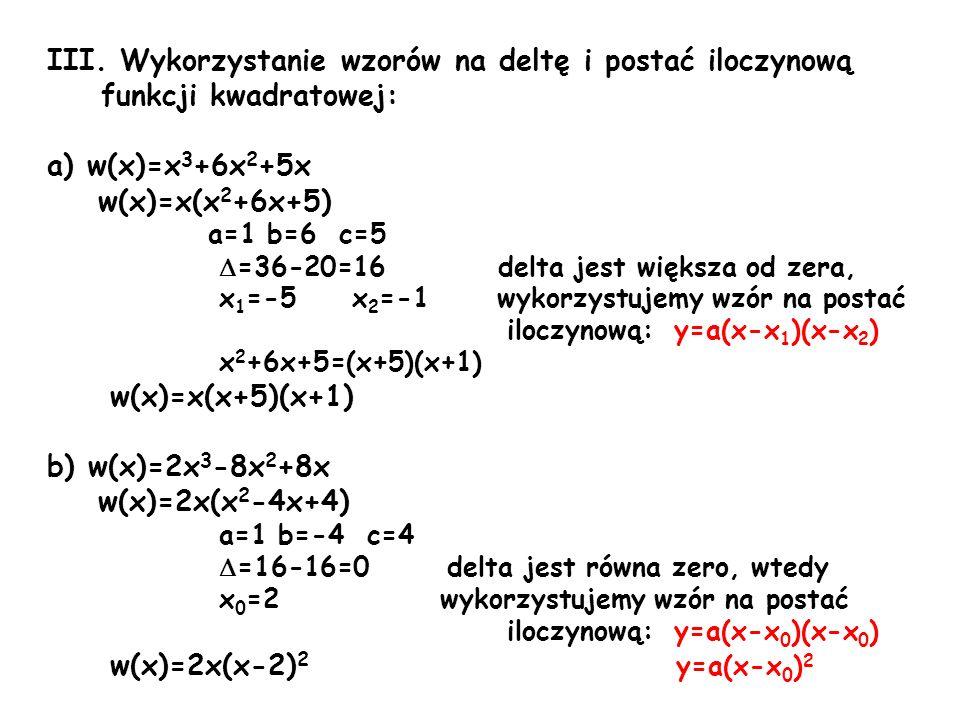 III. Wykorzystanie wzorów na deltę i postać iloczynową funkcji kwadratowej: a) w(x)=x 3 +6x 2 +5x w(x)=x(x 2 +6x+5) a=1 b=6 c=5 =36-20=16 delta jest w