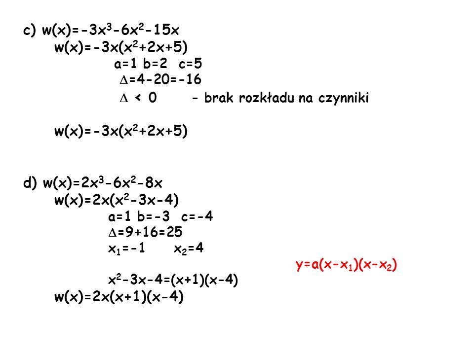 c) w(x)=-3x 3 -6x 2 -15x w(x)=-3x(x 2 +2x+5) a=1 b=2 c=5 =4-20=-16 < 0 - brak rozkładu na czynniki w(x)=-3x(x 2 +2x+5) d) w(x)=2x 3 -6x 2 -8x w(x)=2x(