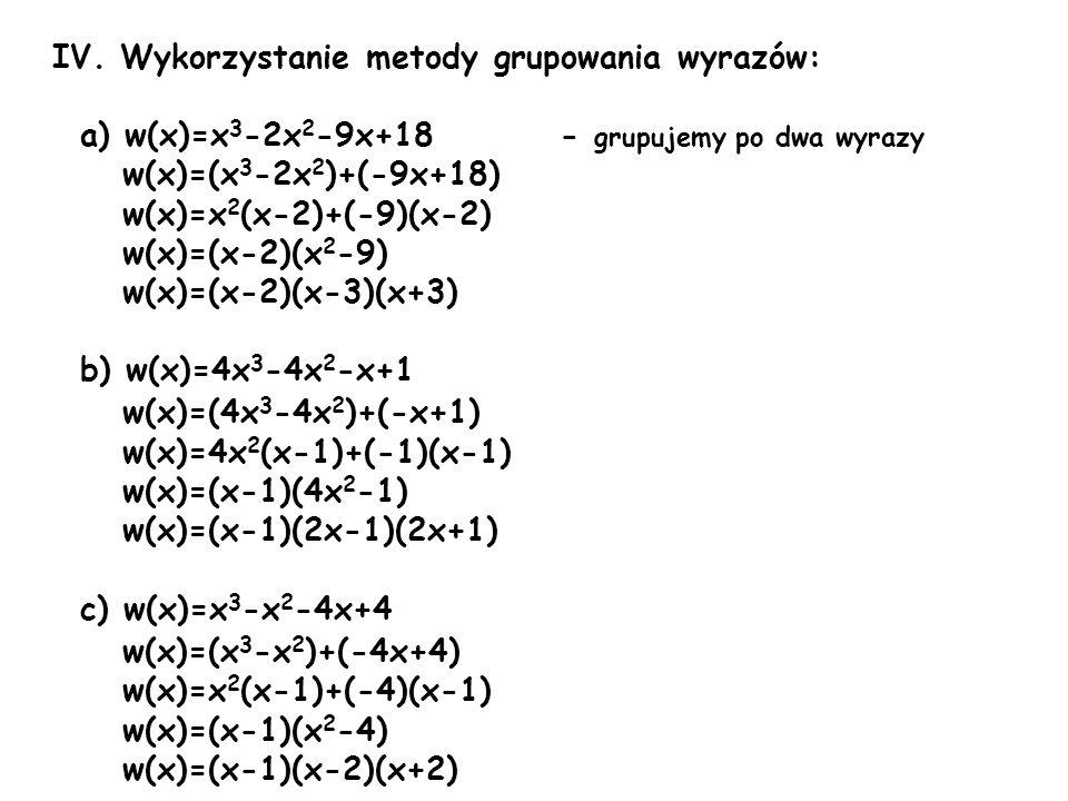 IV. Wykorzystanie metody grupowania wyrazów: a) w(x)=x 3 -2x 2 -9x+18 - grupujemy po dwa wyrazy w(x)=(x 3 -2x 2 )+(-9x+18) w(x)=x 2 (x-2)+(-9)(x-2) w(