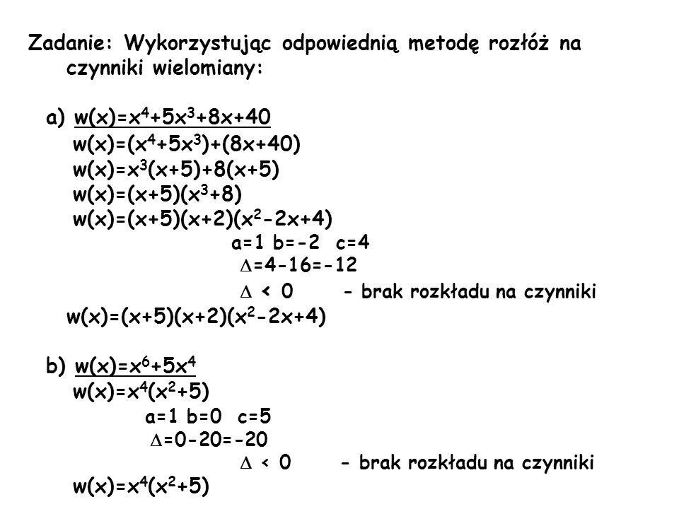 Zadanie: Wykorzystując odpowiednią metodę rozłóż na czynniki wielomiany: a) w(x)=x 4 +5x 3 +8x+40 w(x)=(x 4 +5x 3 )+(8x+40) w(x)=x 3 (x+5)+8(x+5) w(x)