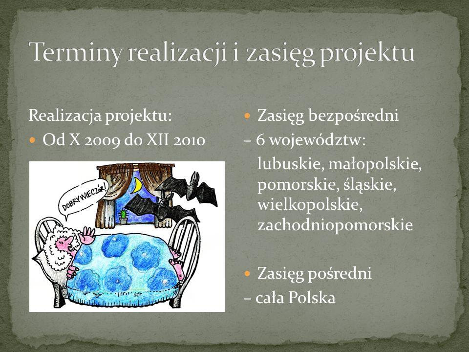 Realizacja projektu: Od X 2009 do XII 2010 Zasięg bezpośredni – 6 województw: lubuskie, małopolskie, pomorskie, śląskie, wielkopolskie, zachodniopomorskie Zasięg pośredni – cała Polska