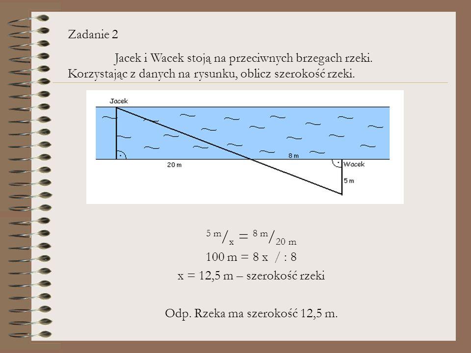 5 m / x = 8 m / 20 m 100 m = 8 x / : 8 x = 12,5 m – szerokość rzeki Odp. Rzeka ma szerokość 12,5 m. Zadanie 2 Jacek i Wacek stoją na przeciwnych brzeg