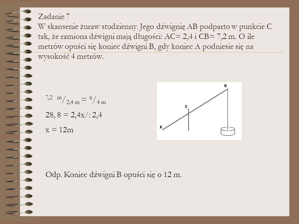 Zadanie 7 W skansenie żuraw studzienny. Jego dźwignię AB podparto w punkcie C tak, że ramiona dźwigni mają długości: AC= 2,4 i CB= 7,2 m. O ile metrów