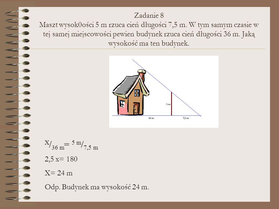 Zadanie 8 Maszt wysok0ości 5 m rzuca cień długości 7,5 m. W tym samym czasie w tej samej miejscowości pewien budynek rzuca cień długości 36 m. Jaką wy