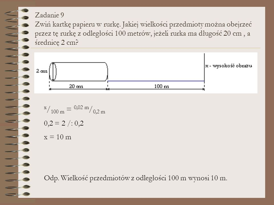 Zadanie 9 Zwiń kartkę papieru w rurkę. Jakiej wielkości przedmioty można obejrzeć przez tę rurkę z odległości 100 metrów, jeżeli rurka ma długość 20 c