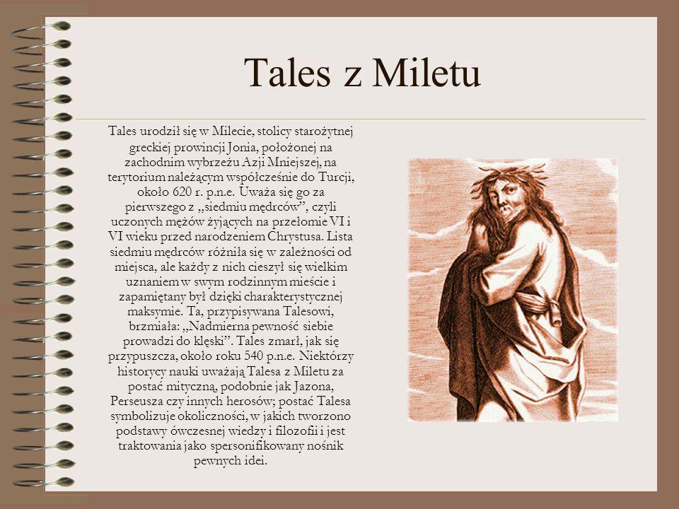 Tales z Miletu Tales urodził się w Milecie, stolicy starożytnej greckiej prowincji Jonia, położonej na zachodnim wybrzeżu Azji Mniejszej, na terytoriu
