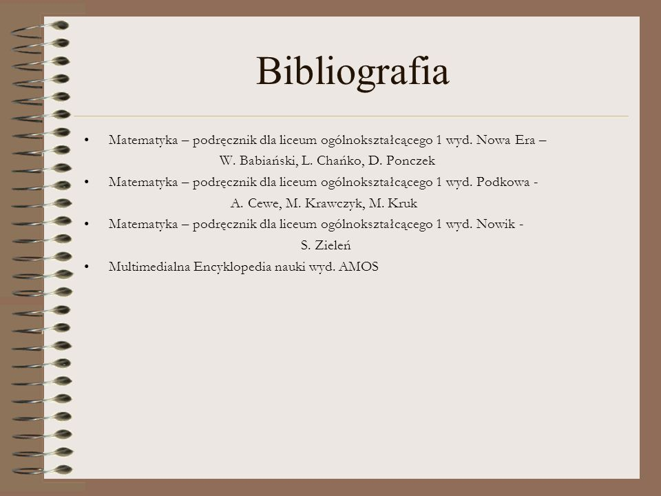 Bibliografia Matematyka – podręcznik dla liceum ogólnokształcącego 1 wyd. Nowa Era – W. Babiański, L. Chańko, D. Ponczek Matematyka – podręcznik dla l