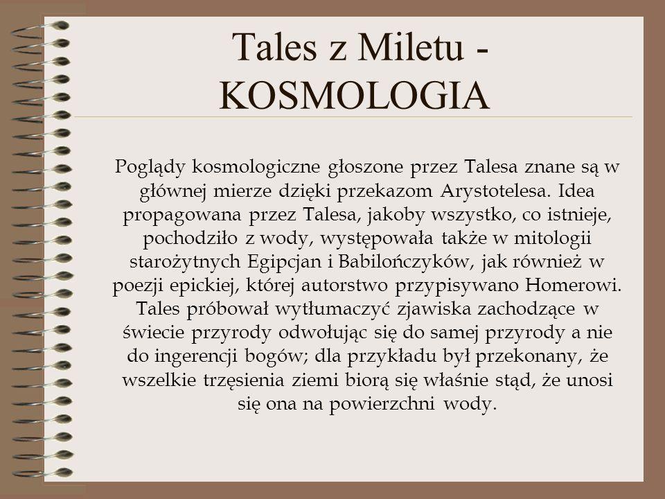 Tales z Miletu - KOSMOLOGIA Poglądy kosmologiczne głoszone przez Talesa znane są w głównej mierze dzięki przekazom Arystotelesa. Idea propagowana prze