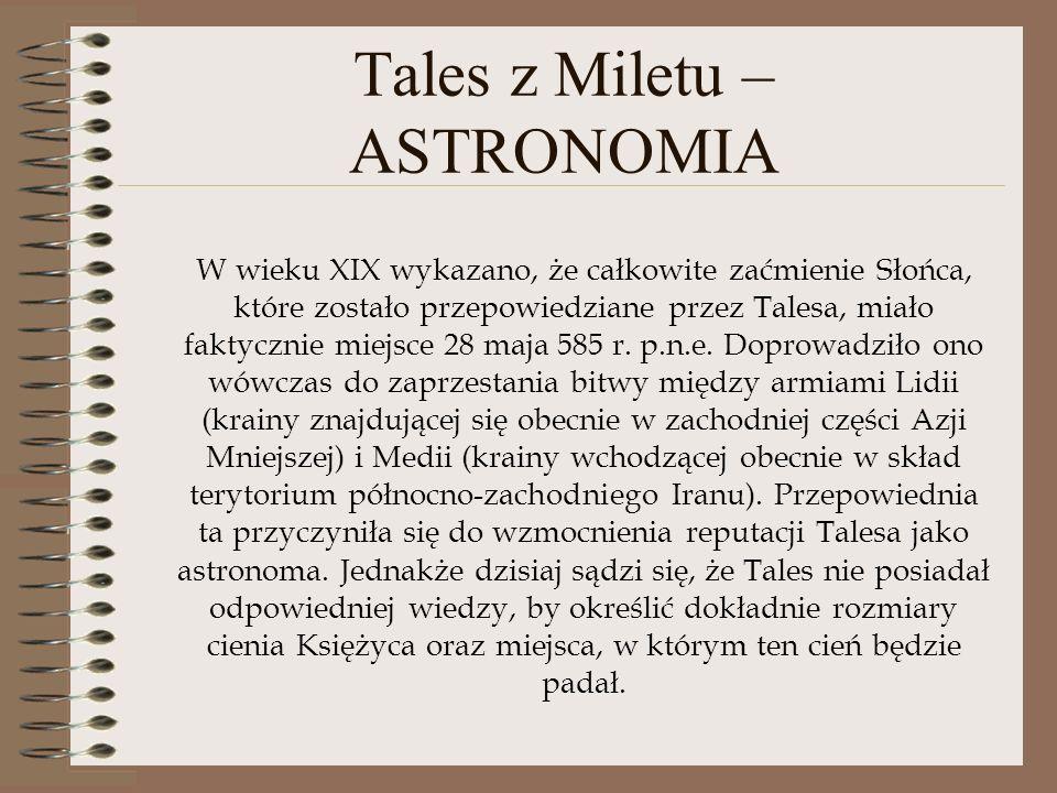 Tales z Miletu – ASTRONOMIA W wieku XIX wykazano, że całkowite zaćmienie Słońca, które zostało przepowiedziane przez Talesa, miało faktycznie miejsce