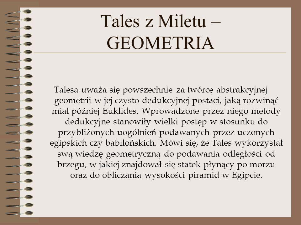 Tales z Miletu – GEOMETRIA Talesa uważa się powszechnie za twórcę abstrakcyjnej geometrii w jej czysto dedukcyjnej postaci, jaką rozwinąć miał później