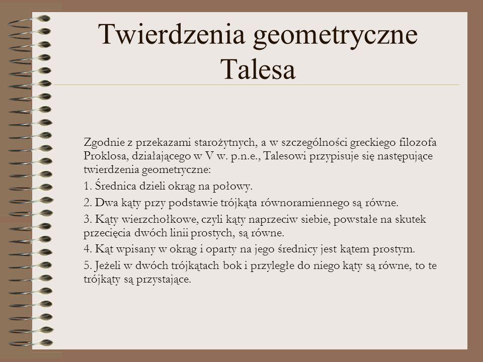 Twierdzenia geometryczne Talesa Zgodnie z przekazami starożytnych, a w szczególności greckiego filozofa Proklosa, działającego w V w. p.n.e., Talesowi