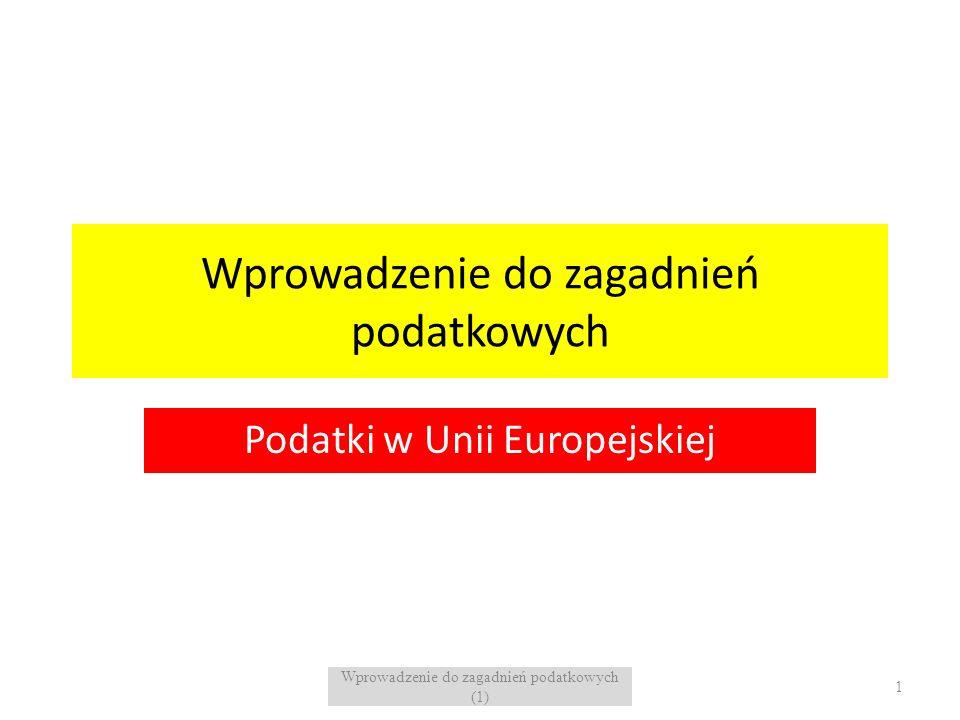 Wprowadzenie do zagadnień podatkowych Podatki w Unii Europejskiej 1 Wprowadzenie do zagadnień podatkowych (1)