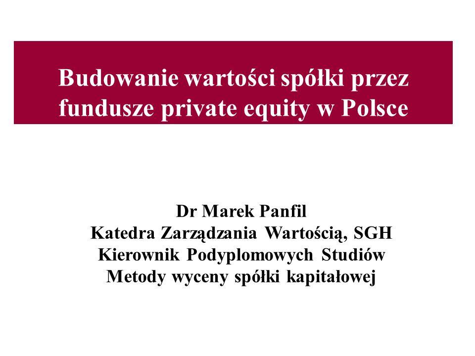 Budowanie wartości spółki przez fundusze private equity w Polsce Dr Marek Panfil Katedra Zarządzania Wartością, SGH Kierownik Podyplomowych Studiów Me