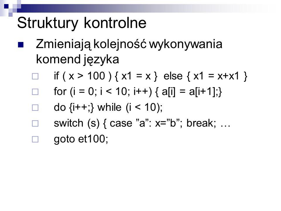 Struktury kontrolne Zmieniają kolejność wykonywania komend języka if ( x > 100 ) { x1 = x } else { x1 = x+x1 } for (i = 0; i < 10; i++) { a[i] = a[i+1