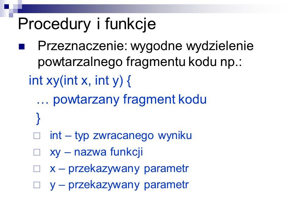 Procedury i funkcje Przeznaczenie: wygodne wydzielenie powtarzalnego fragmentu kodu np.: int xy(int x, int y) { … powtarzany fragment kodu } int – typ