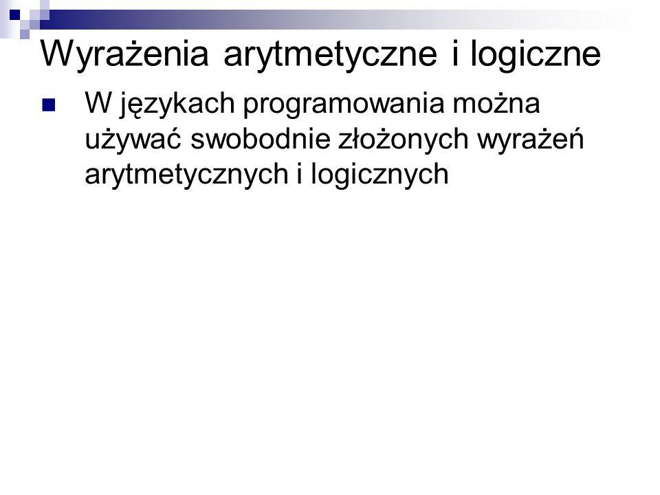 Wyrażenia arytmetyczne i logiczne W językach programowania można używać swobodnie złożonych wyrażeń arytmetycznych i logicznych