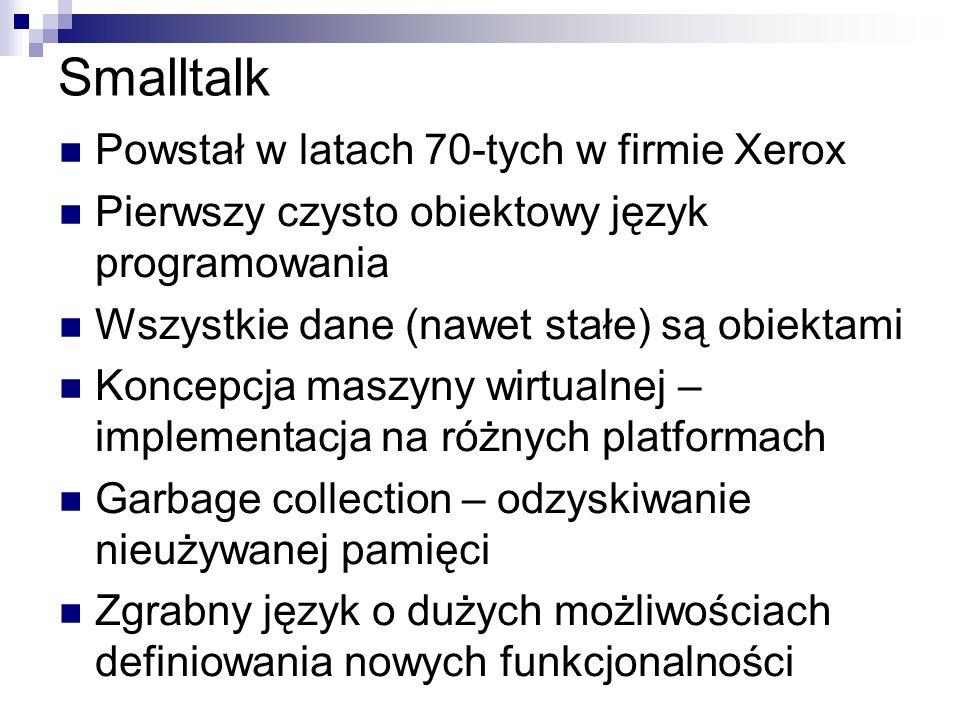 Smalltalk Powstał w latach 70-tych w firmie Xerox Pierwszy czysto obiektowy język programowania Wszystkie dane (nawet stałe) są obiektami Koncepcja ma