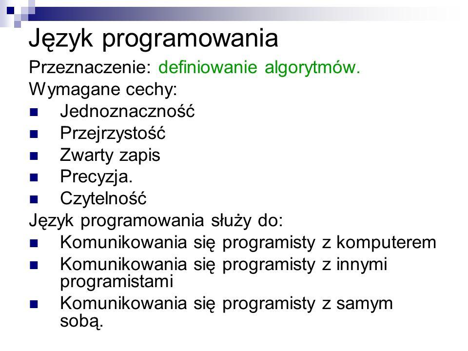 Język programowania Przeznaczenie: definiowanie algorytmów. Wymagane cechy: Jednoznaczność Przejrzystość Zwarty zapis Precyzja. Czytelność Język progr
