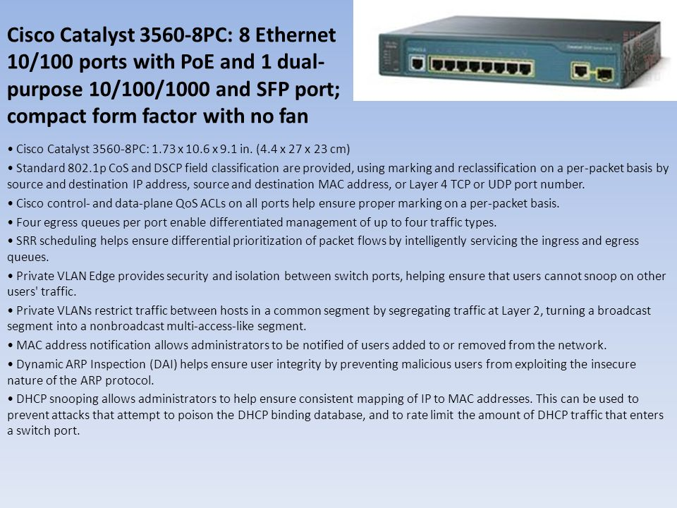 Cisco Catalyst 3560-8PC: 8 Ethernet 10/100 ports with PoE and 1 dual- purpose 10/100/1000 and SFP port; compact form factor with no fan Cisco Catalyst