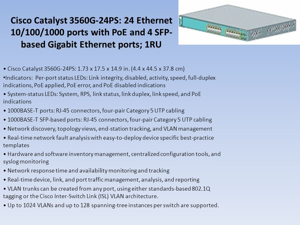 Cisco Catalyst 3560G-24PS: 24 Ethernet 10/100/1000 ports with PoE and 4 SFP- based Gigabit Ethernet ports; 1RU Cisco Catalyst 3560G-24PS: 1.73 x 17.5