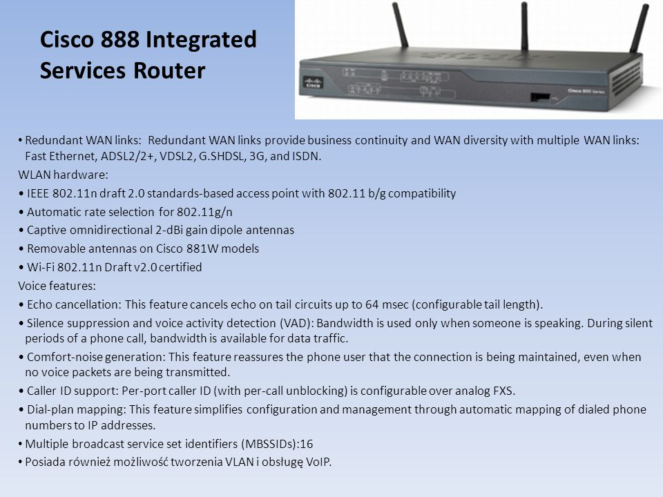 Cisco 888 Integrated Services Router Redundant WAN links: Redundant WAN links provide business continuity and WAN diversity with multiple WAN links: F