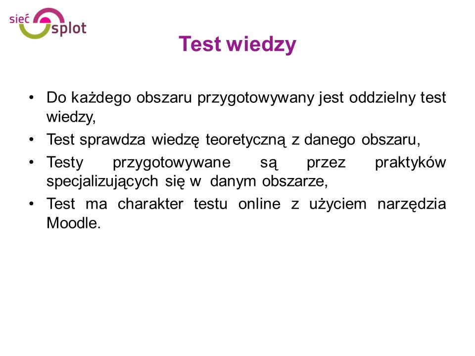 Test wiedzy Do każdego obszaru przygotowywany jest oddzielny test wiedzy, Test sprawdza wiedzę teoretyczną z danego obszaru, Testy przygotowywane są p