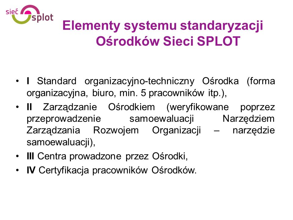 Elementy systemu standaryzacji Ośrodków Sieci SPLOT I Standard organizacyjno-techniczny Ośrodka (forma organizacyjna, biuro, min. 5 pracowników itp.),