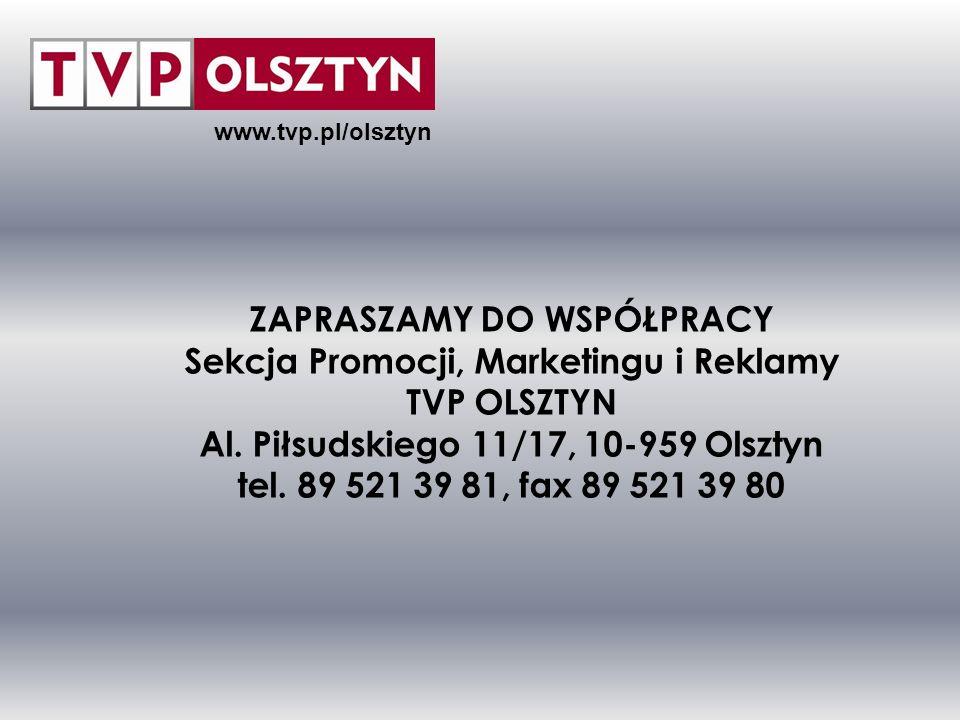 www.tvp.pl/olsztyn ZAPRASZAMY DO WSPÓŁPRACY Sekcja Promocji, Marketingu i Reklamy TVP OLSZTYN Al. Piłsudskiego 11/17, 10-959 Olsztyn tel. 89 521 39 81