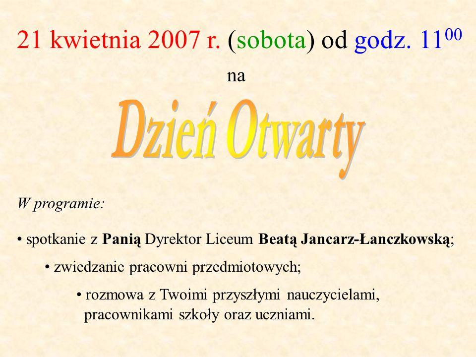 21 kwietnia 2007 r. (sobota) od godz. 11 00 na spotkanie z Panią Dyrektor Liceum Beatą Jancarz-Łanczkowską; zwiedzanie pracowni przedmiotowych; W prog