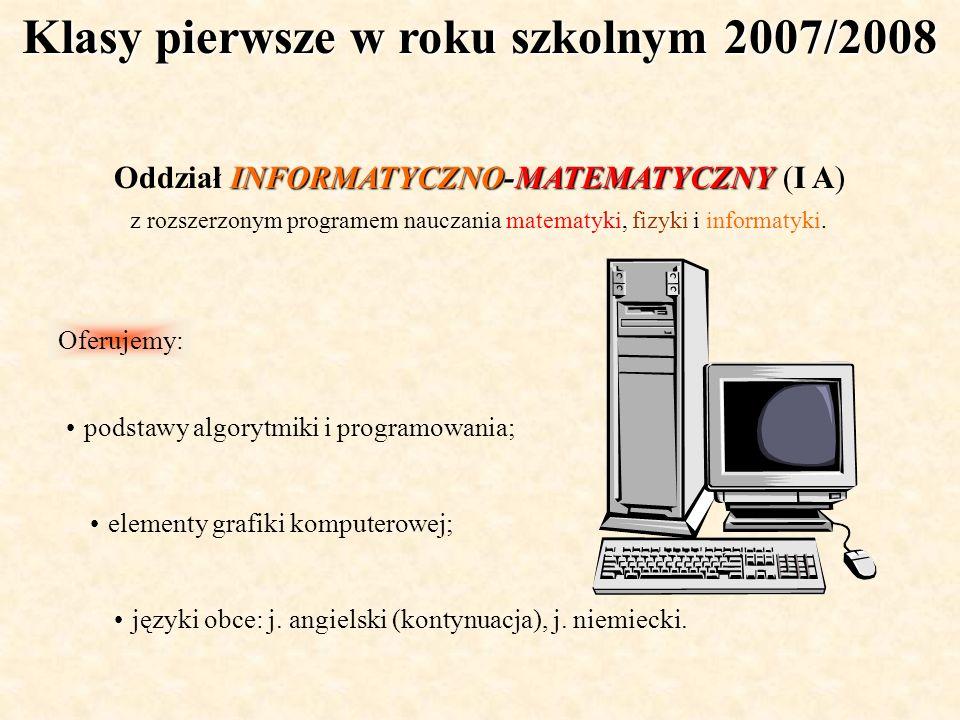 Klasy pierwsze w roku szkolnym 2007/2008 INFORMATYCZNO-MATEMATYCZNY Oddział INFORMATYCZNO-MATEMATYCZNY (I A) z rozszerzonym programem nauczania matema