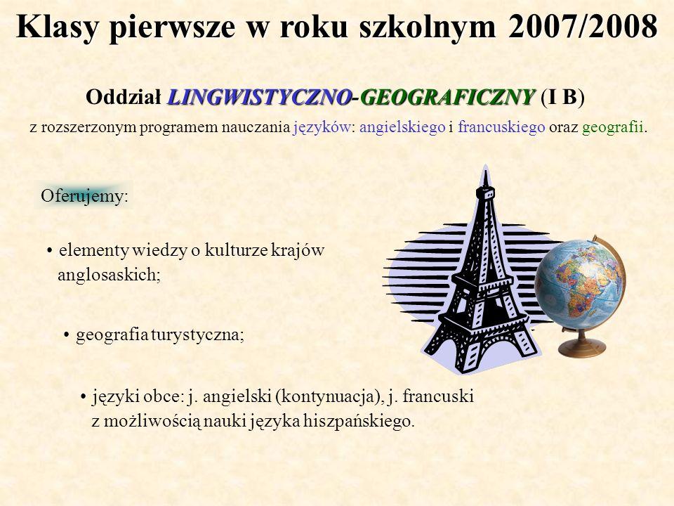 Klasy pierwsze w roku szkolnym 2007/2008 Oferujemy: LINGWISTYCZNO-GEOGRAFICZNY Oddział LINGWISTYCZNO-GEOGRAFICZNY (I B) z rozszerzonym programem naucz
