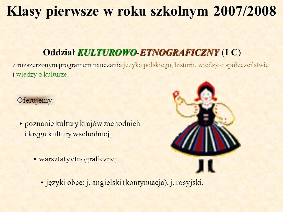 Klasy pierwsze w roku szkolnym 2007/2008 KULTUROWO-ETNOGRAFICZNY Oddział KULTUROWO-ETNOGRAFICZNY (I C) z rozszerzonym programem nauczania języka polsk
