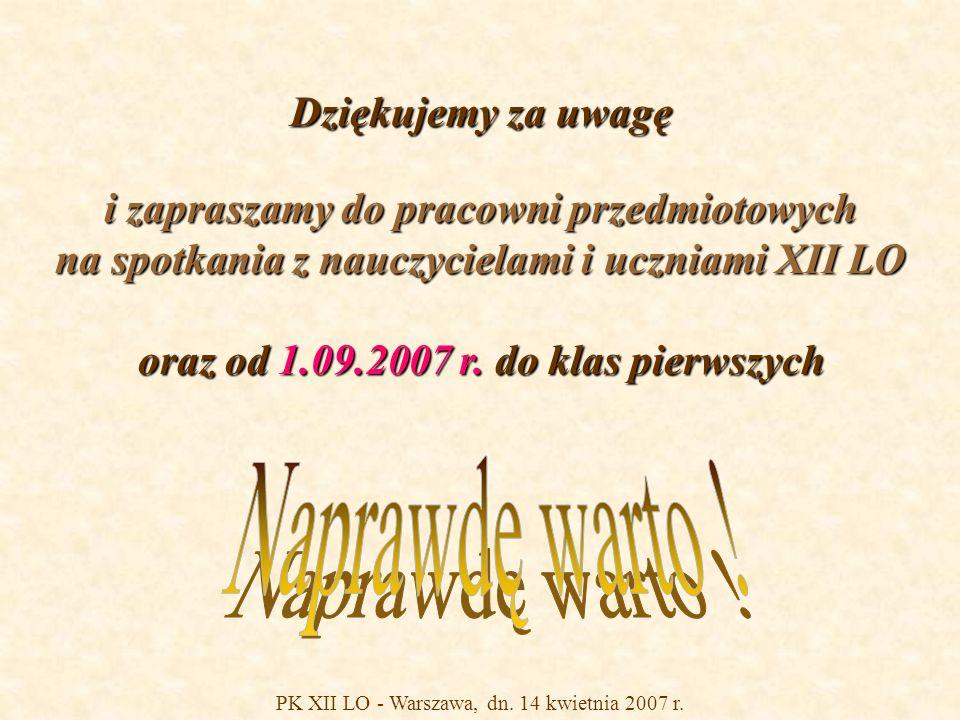 PK XII LO - Warszawa, dn. 14 kwietnia 2007 r. Dziękujemy za uwagę i zapraszamy do pracowni przedmiotowych na spotkania z nauczycielami i uczniami XII