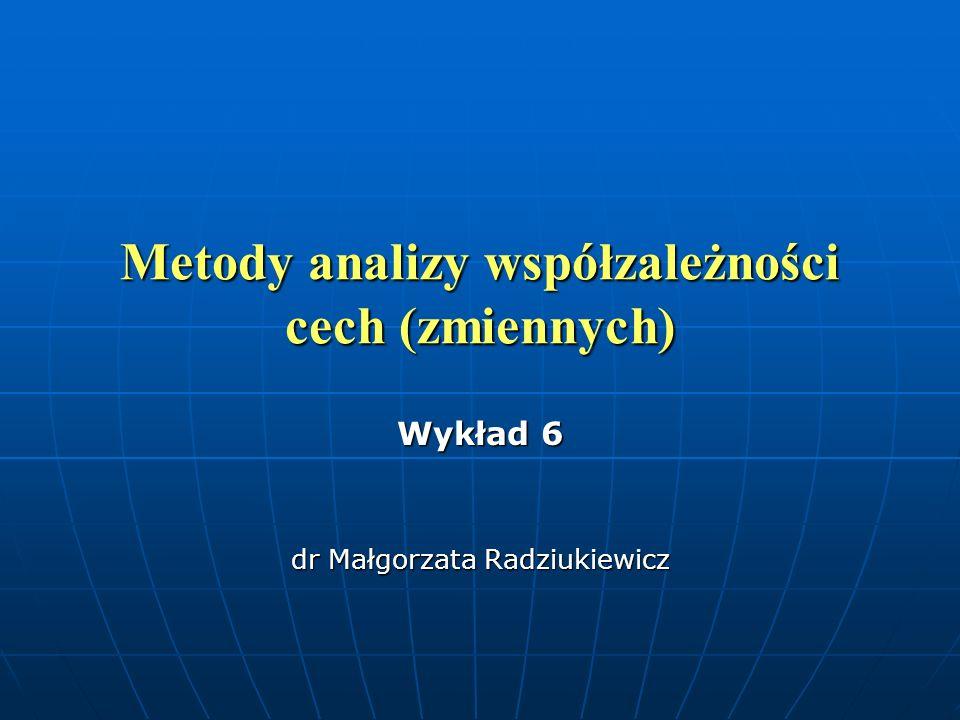 Metody analizy współzależności cech (zmiennych) Wykład 6 dr Małgorzata Radziukiewicz