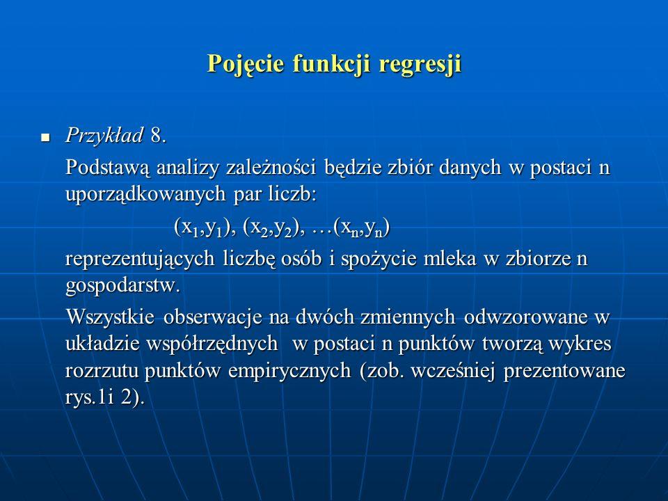 Pojęcie funkcji regresji Przykład 8. Przykład 8. Podstawą analizy zależności będzie zbiór danych w postaci n uporządkowanych par liczb: (x 1,y 1 ), (x