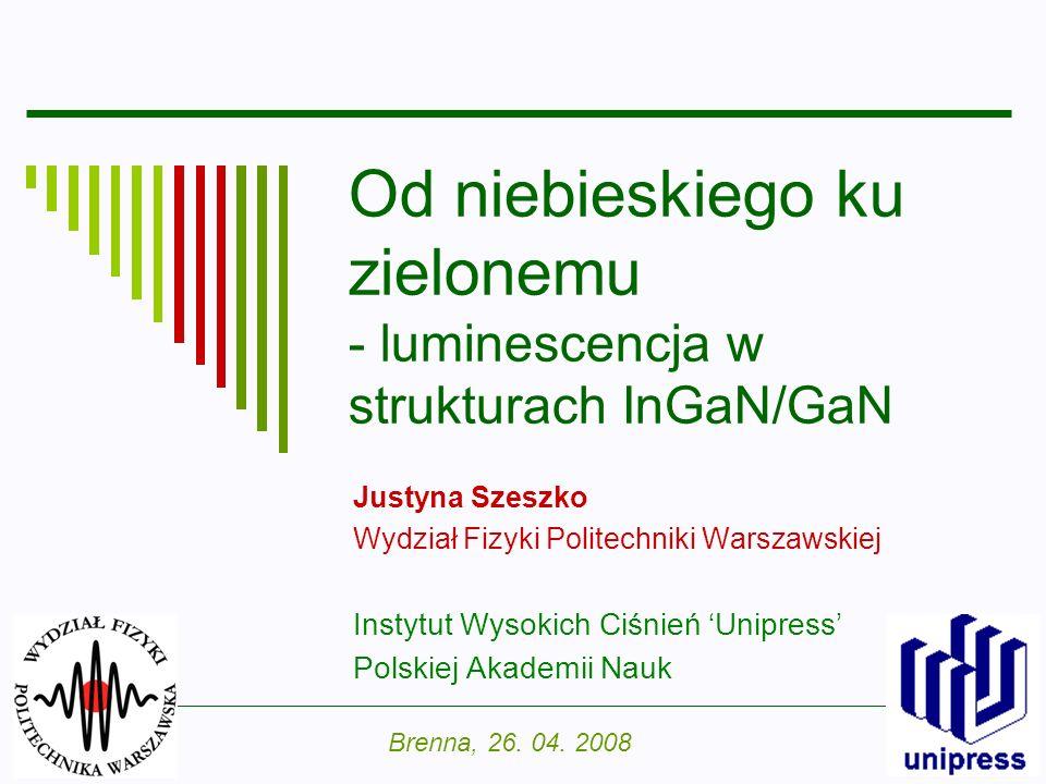 1 Od niebieskiego ku zielonemu - luminescencja w strukturach InGaN/GaN Justyna Szeszko Wydział Fizyki Politechniki Warszawskiej Instytut Wysokich Ciśn